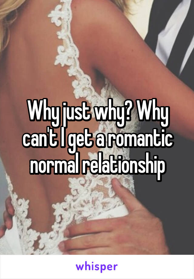 Why just why? Why can't I get a romantic normal relationship
