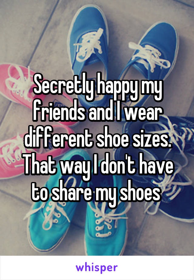 Secretly happy my friends and I wear different shoe sizes. That way I don't have to share my shoes