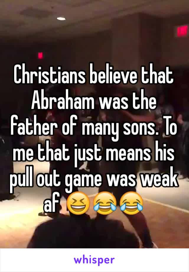 Christians believe that Abraham was the father of many sons. To me that just means his pull out game was weak af 😆😂😂