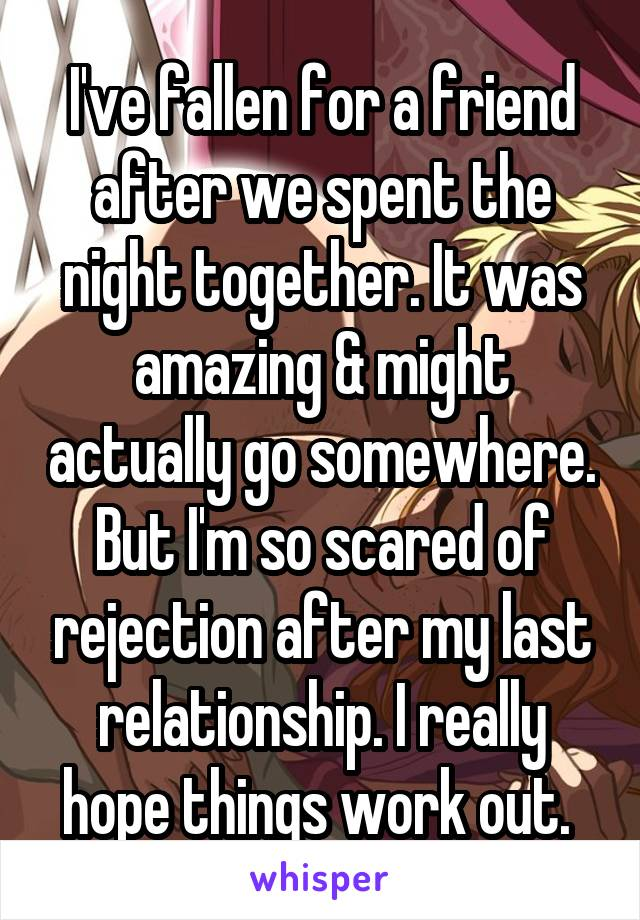 I've fallen for a friend after we spent the night together. It was amazing & might actually go somewhere. But I'm so scared of rejection after my last relationship. I really hope things work out.