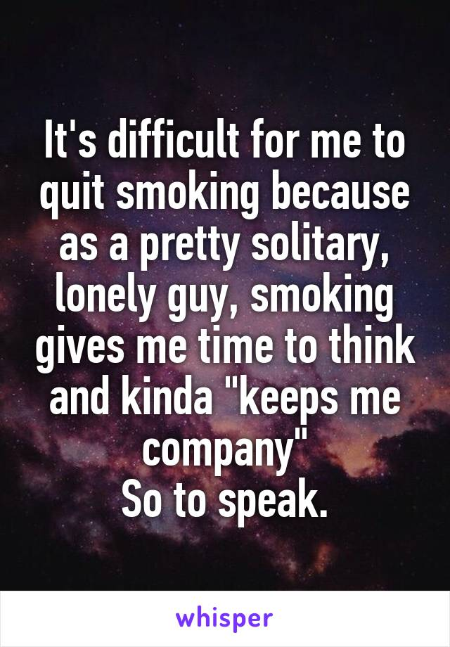 "It's difficult for me to quit smoking because as a pretty solitary, lonely guy, smoking gives me time to think and kinda ""keeps me company"" So to speak."