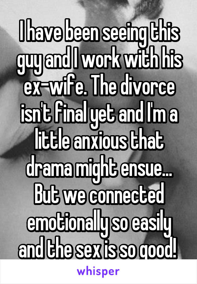 I have been seeing this guy and I work with his ex-wife. The divorce isn't final yet and I'm a little anxious that drama might ensue... But we connected emotionally so easily and the sex is so good!