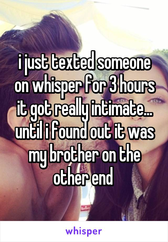 i just texted someone on whisper for 3 hours it got really intimate... until i found out it was my brother on the other end