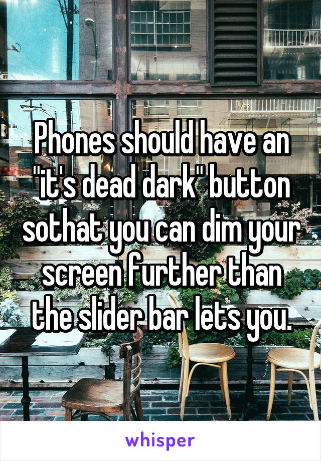 """Phones should have an """"it's dead dark"""" button sothat you can dim your screen further than the slider bar lets you."""