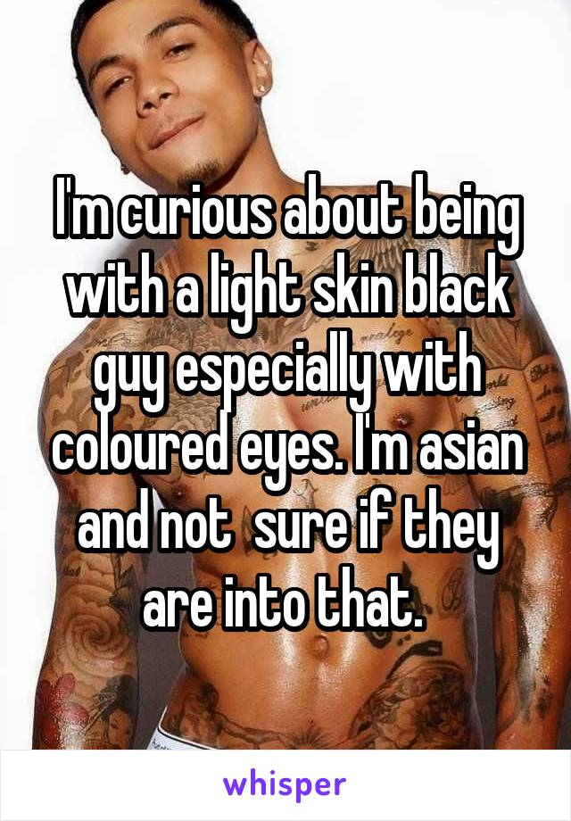 I'm curious about being with a light skin black guy especially with coloured eyes. I'm asian and not  sure if they are into that.
