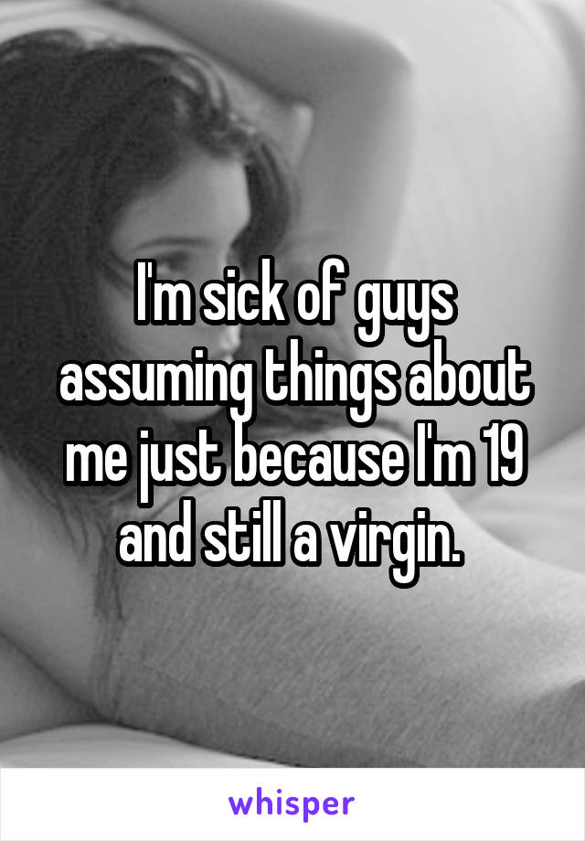 I'm sick of guys assuming things about me just because I'm 19 and still a virgin.