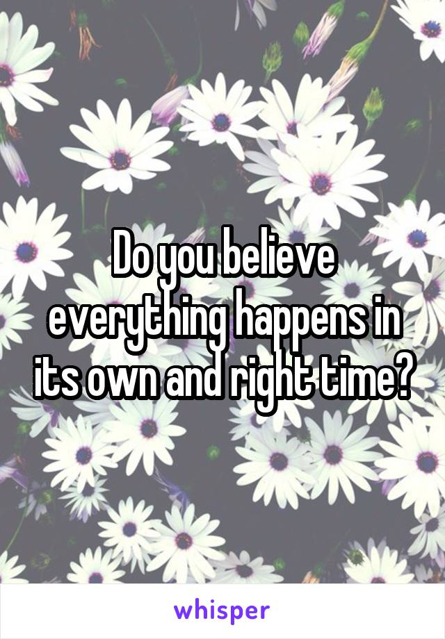 Do you believe everything happens in its own and right time?