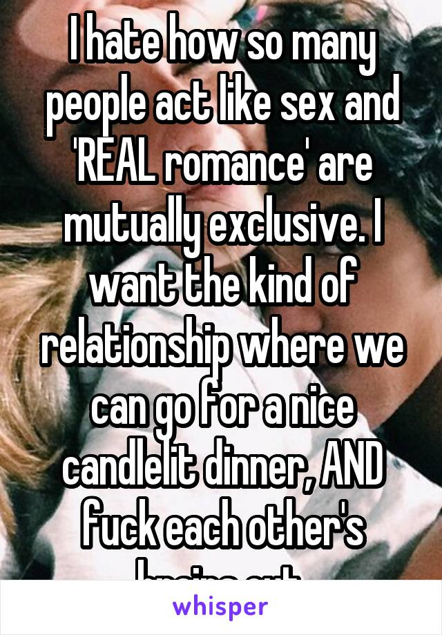 I hate how so many people act like sex and 'REAL romance' are mutually exclusive. I want the kind of relationship where we can go for a nice candlelit dinner, AND fuck each other's brains out.