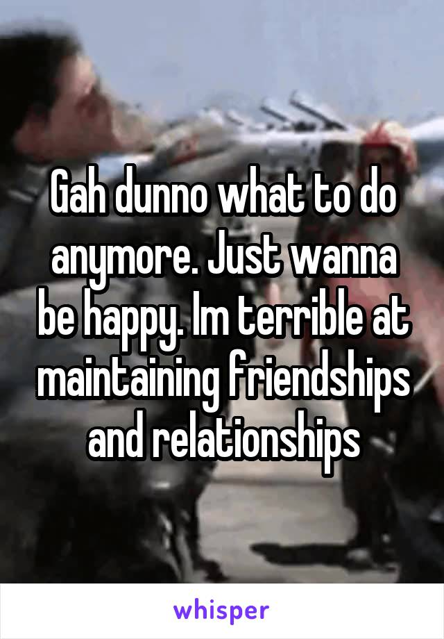 Gah dunno what to do anymore. Just wanna be happy. Im terrible at maintaining friendships and relationships
