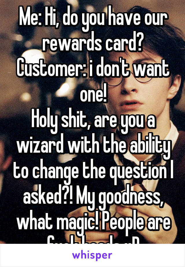 Me: Hi, do you have our rewards card? Customer: i don't want one! Holy shit, are you a wizard with the ability to change the question I asked?! My goodness, what magic! People are fuck heads xD