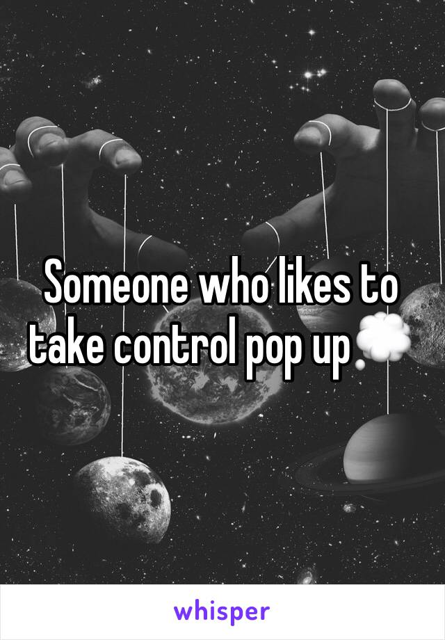 Someone who likes to take control pop up💭