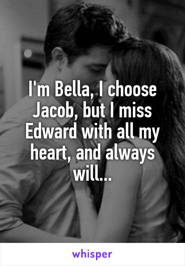 I'm Bella, I choose Jacob, but I miss Edward with all my heart, and always will...