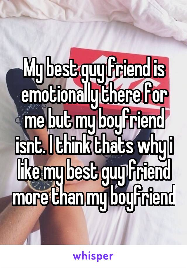 My best guy friend is emotionally there for me but my boyfriend isnt. I think thats why i like my best guy friend more than my boyfriend