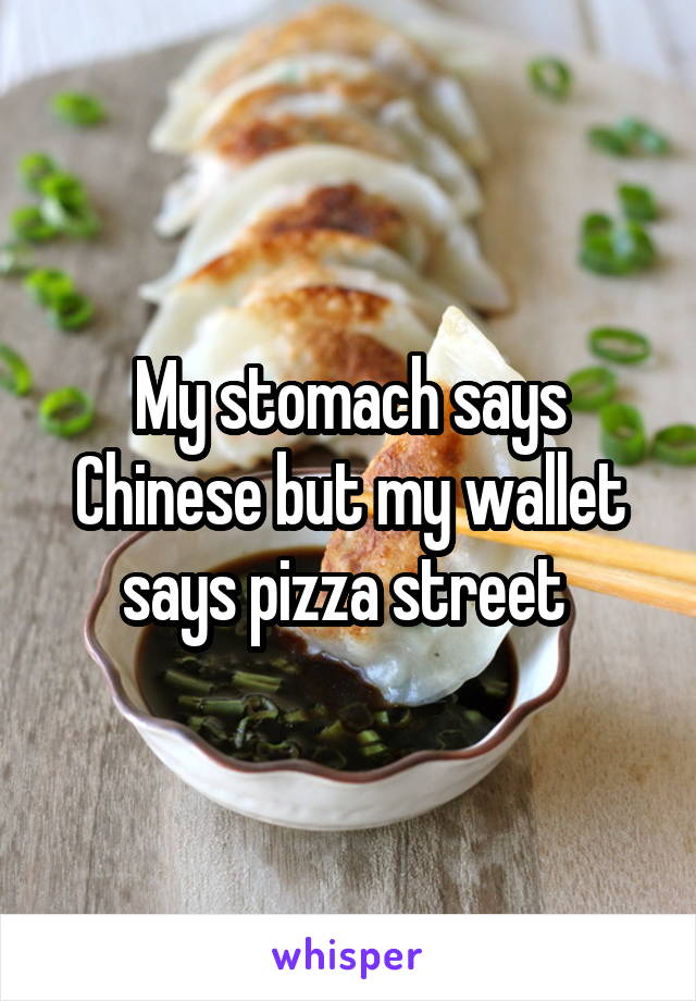 My stomach says Chinese but my wallet says pizza street