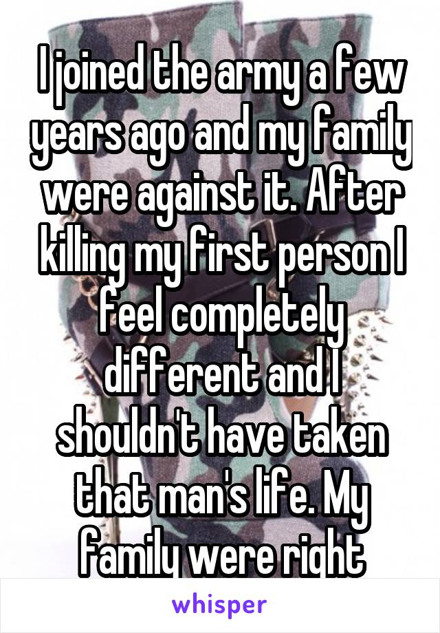 I joined the army a few years ago and my family were against it. After killing my first person I feel completely different and I shouldn't have taken that man's life. My family were right