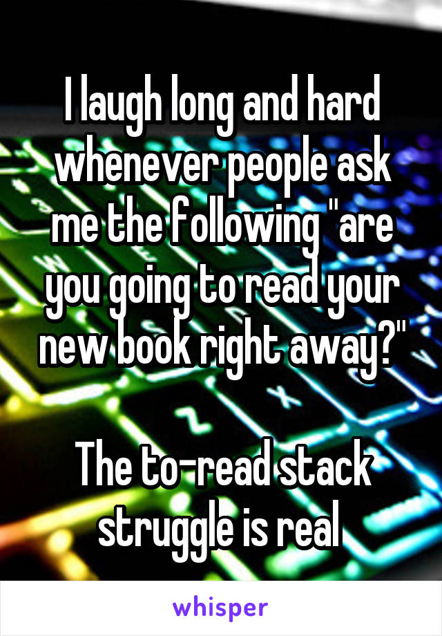 """I laugh long and hard whenever people ask me the following """"are you going to read your new book right away?""""  The to-read stack struggle is real"""