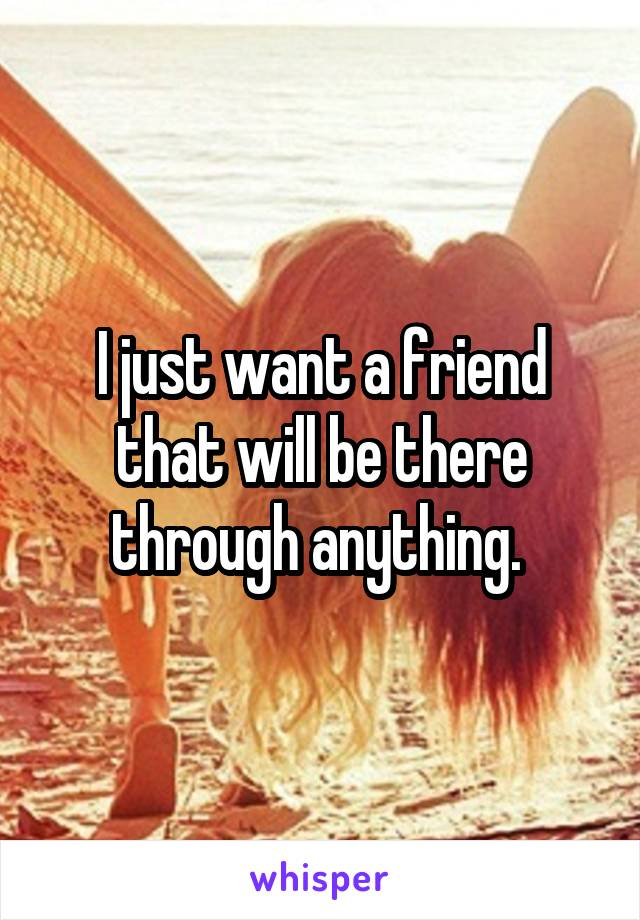 I just want a friend that will be there through anything.