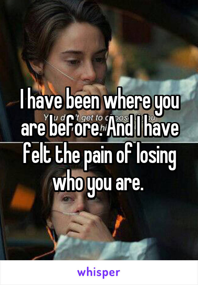 I have been where you are before. And I have felt the pain of losing who you are.