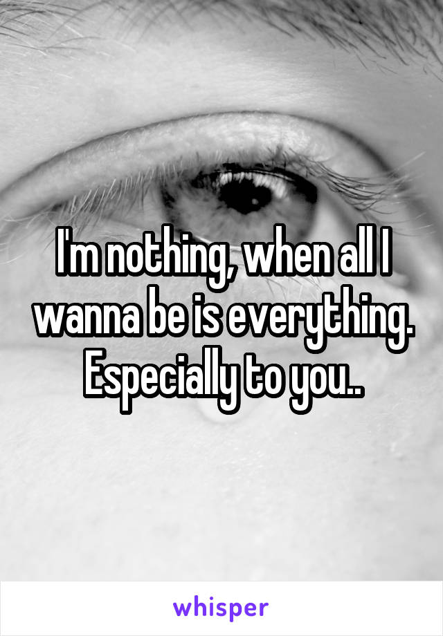 I'm nothing, when all I wanna be is everything. Especially to you..
