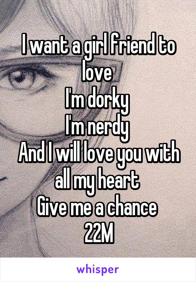 I want a girl friend to love  I'm dorky  I'm nerdy  And I will love you with all my heart  Give me a chance  22M