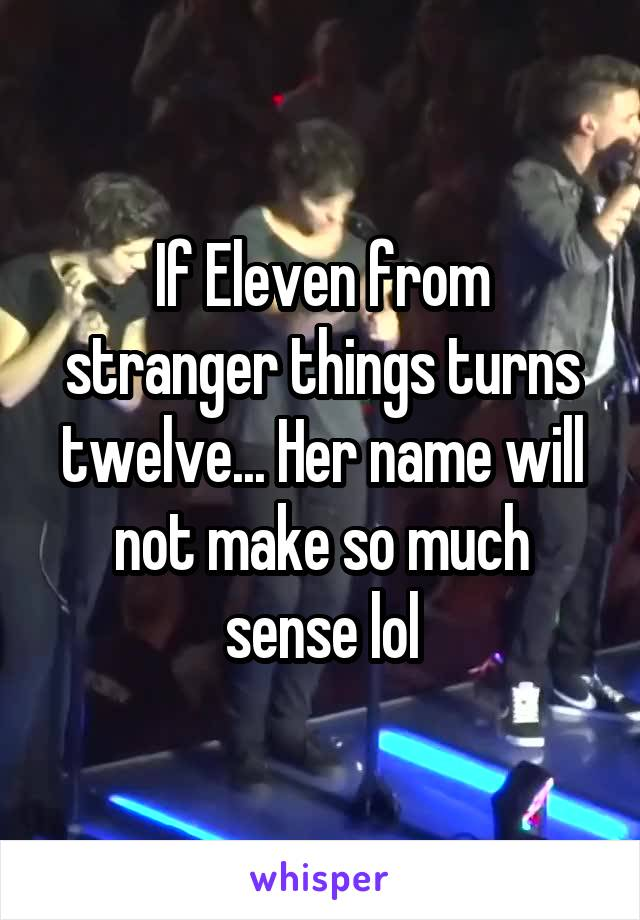 If Eleven from stranger things turns twelve... Her name will not make so much sense lol
