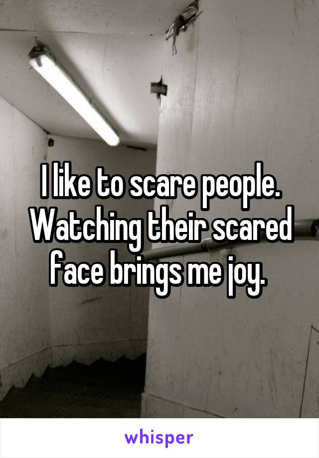 I like to scare people. Watching their scared face brings me joy.