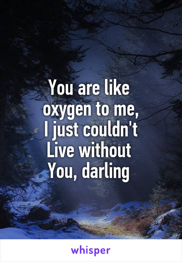 You are like  oxygen to me, I just couldn't Live without  You, darling