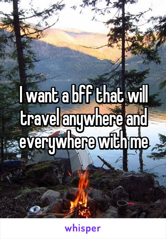 I want a bff that will travel anywhere and everywhere with me