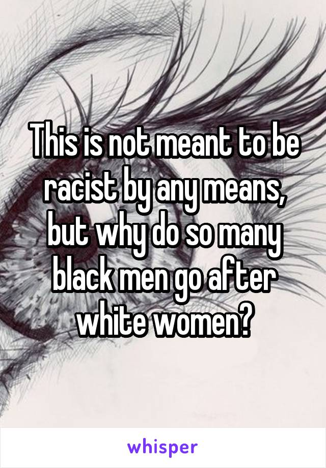 This is not meant to be racist by any means, but why do so many black men go after white women?