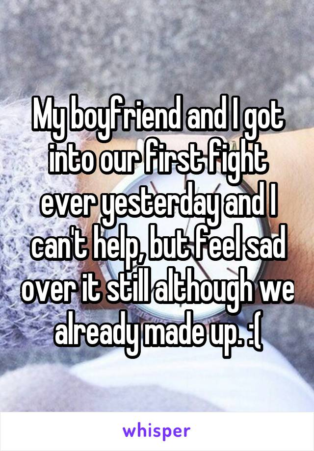 My boyfriend and I got into our first fight ever yesterday and I can't help, but feel sad over it still although we already made up. :(
