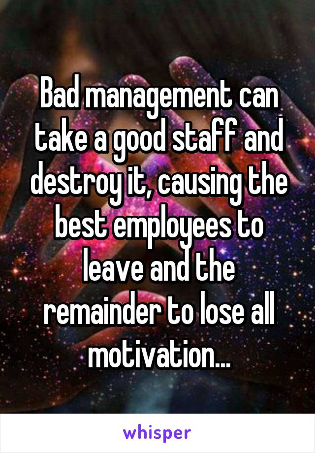 Bad management can take a good staff and destroy it, causing the best employees to leave and the remainder to lose all motivation...