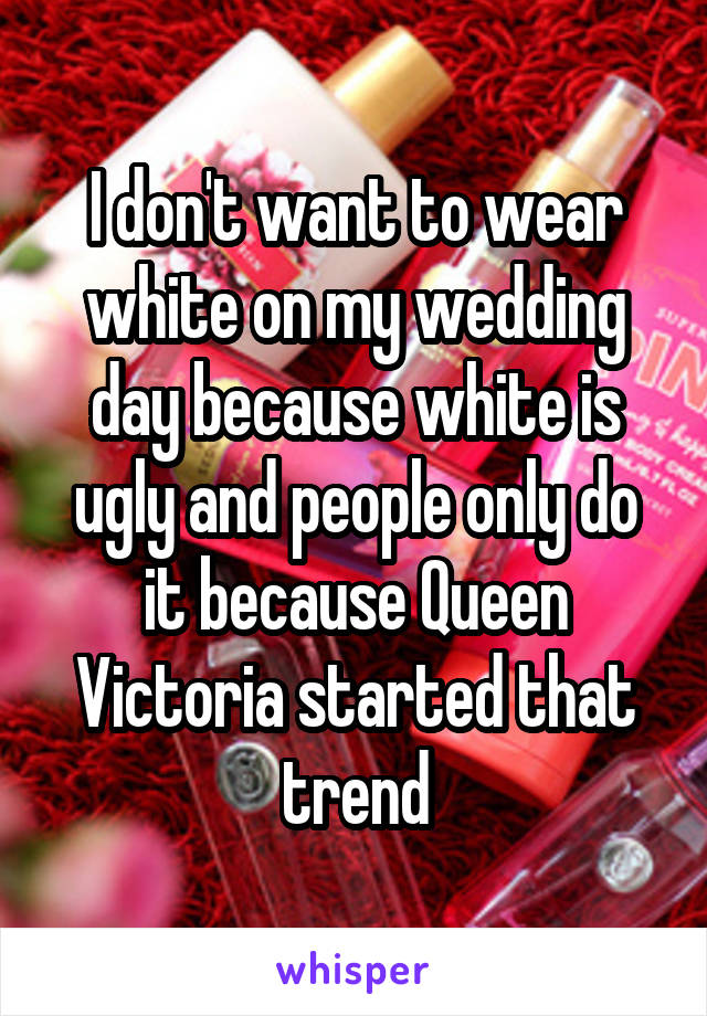 I don't want to wear white on my wedding day because white is ugly and people only do it because Queen Victoria started that trend