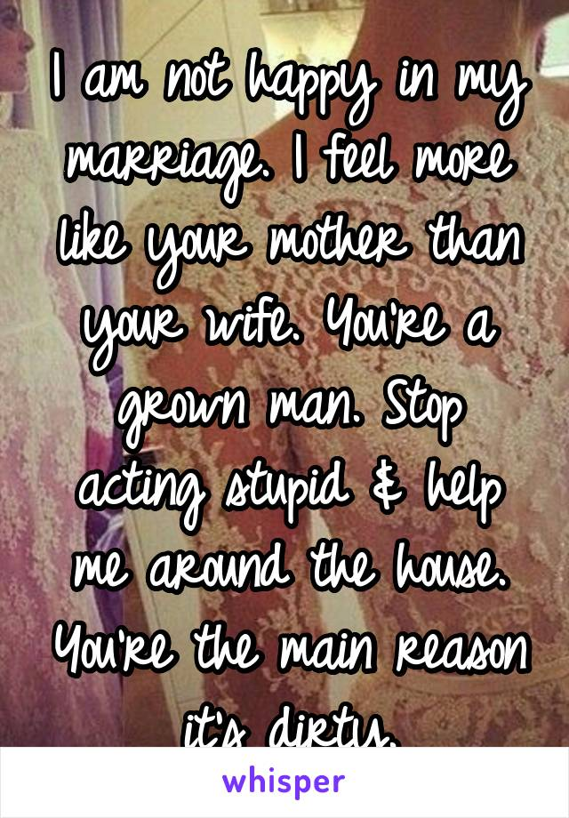 I am not happy in my marriage  I feel more like your mother