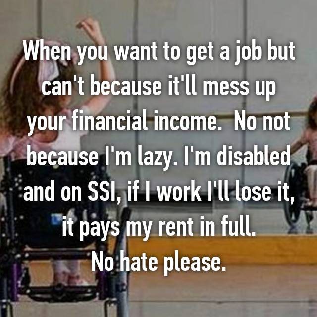 When you want to get a job but can't because it'll mess up your financial income.  No not because I'm lazy. I'm disabled and on SSI, if I work I'll lose it,  it pays my rent in full.  No hate please.