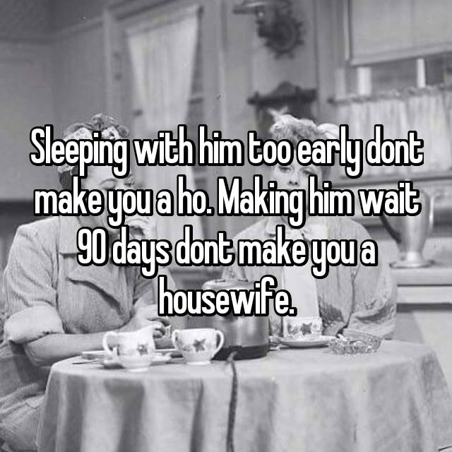Sleeping with him too early dont make you a ho  Making him wait 90