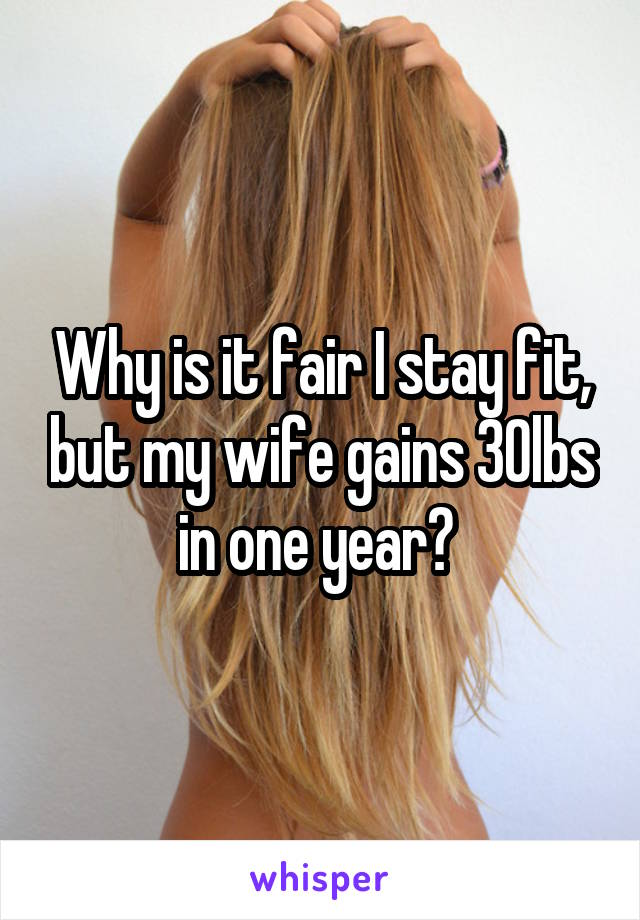 Why is it fair I stay fit, but my wife gains 30lbs in one year?