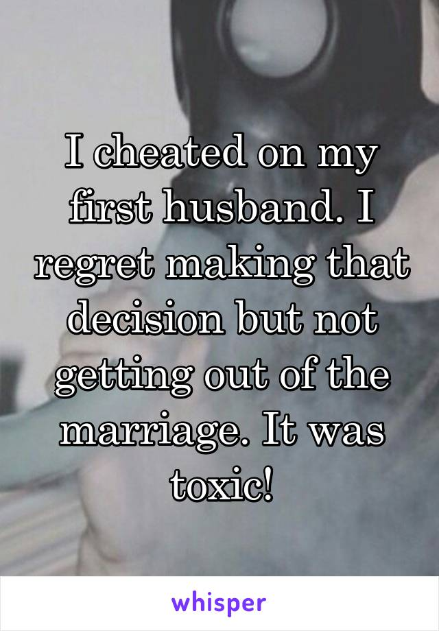 I cheated on my first husband  I regret making that decision but not