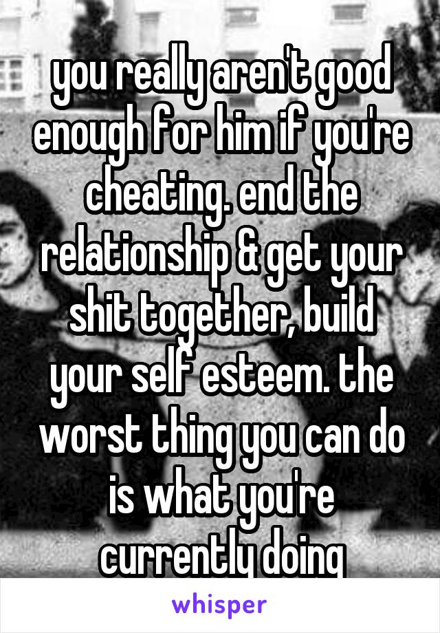 you really aren't good enough for him if you're cheating