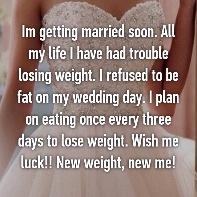 Im getting married soon. All my life I have had trouble losing weight. I refused to be fat on my wedding day. I plan on eating once every three days to lose weight. Wish me luck!! New weight, new me!
