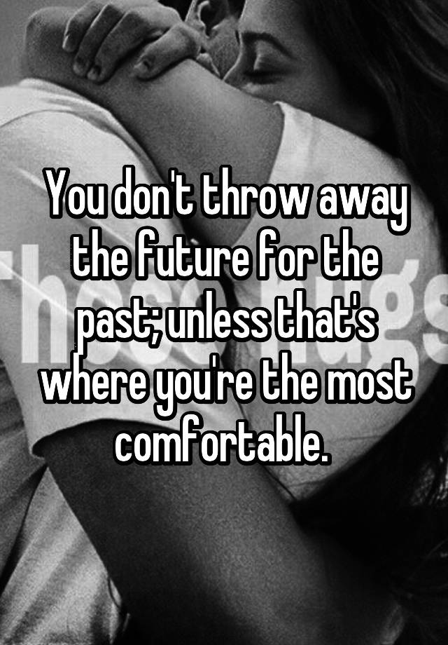 You don't throw away the future for the past
