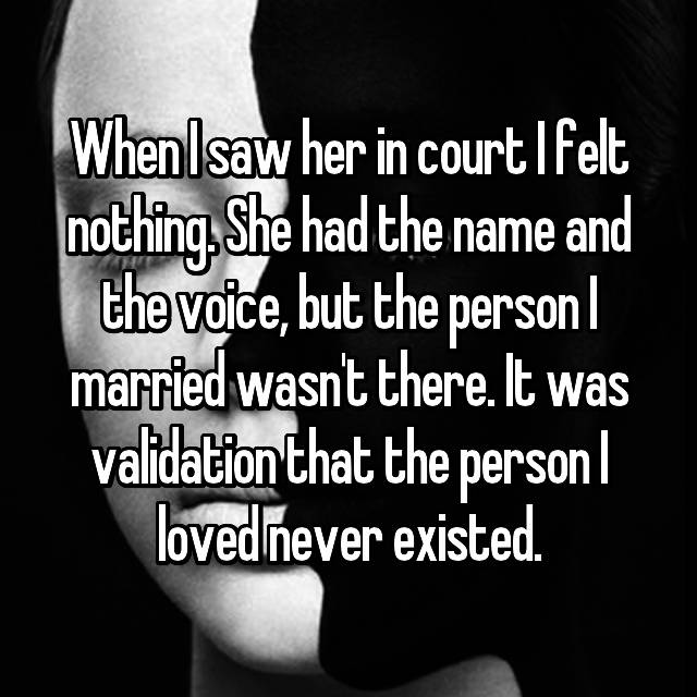 When I saw her in court I felt nothing. She had the name and the voice, but the person I married wasn't there. It was validation that the person I loved never existed.