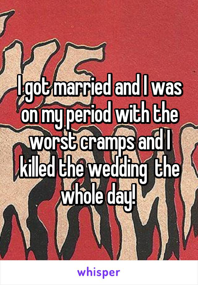I got married and I was on my period with the worst cramps and I killed the wedding  the whole day!