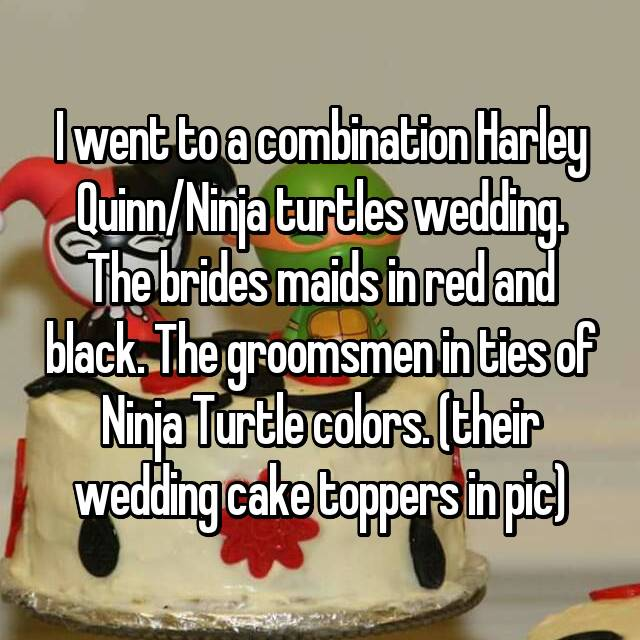 I went to a combination Harley Quinn/Ninja turtles wedding. The brides maids in red and black. The groomsmen in ties of Ninja Turtle colors. (their wedding cake toppers in pic)