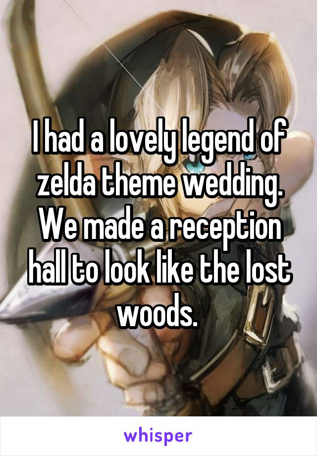 I had a lovely legend of zelda theme wedding. We made a reception hall to look like the lost woods.