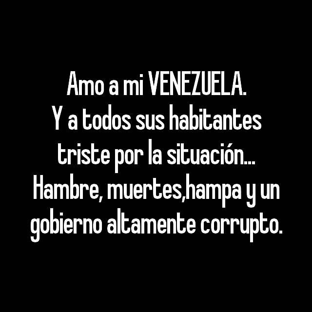 Amo a mi VENEZUELA. Y a todos sus habitantes triste por la situación... Hambre, muertes,hampa y un gobierno altamente corrupto.