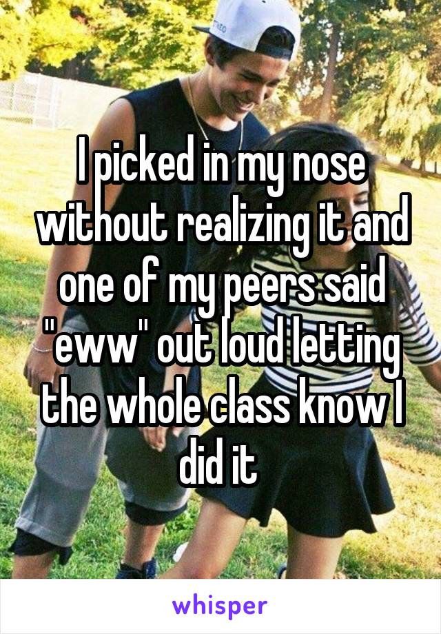 "I picked in my nose without realizing it and one of my peers said ""eww"" out loud letting the whole class know I did it"