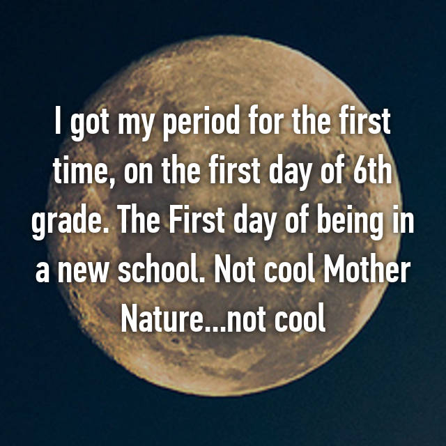 I got my period for the first time, on the first day of 6th grade. The First day of being in a new school. Not cool Mother Nature...not cool