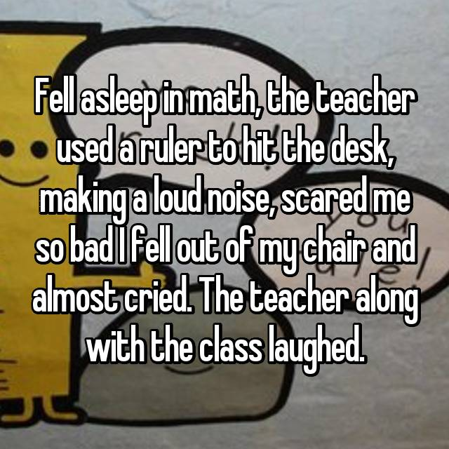 Fell asleep in math, the teacher used a ruler to hit the desk, making a loud noise, scared me so bad I fell out of my chair and almost cried. The teacher along with the class laughed.