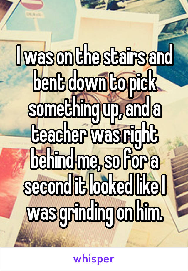 I was on the stairs and bent down to pick something up, and a teacher was right behind me, so for a second it looked like I was grinding on him.