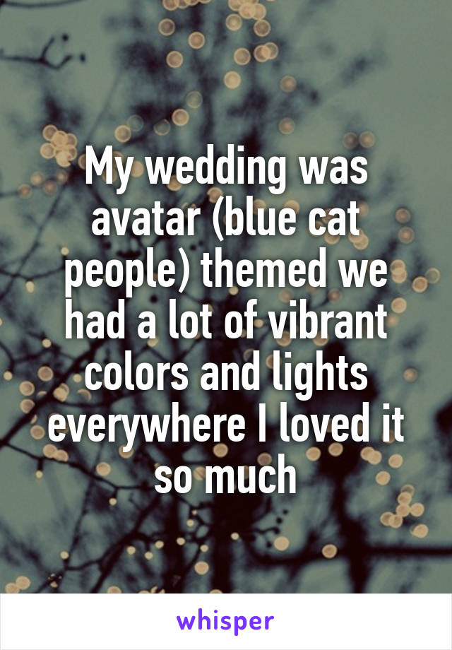 My wedding was avatar (blue cat people) themed we had a lot of vibrant colors and lights everywhere I loved it so much